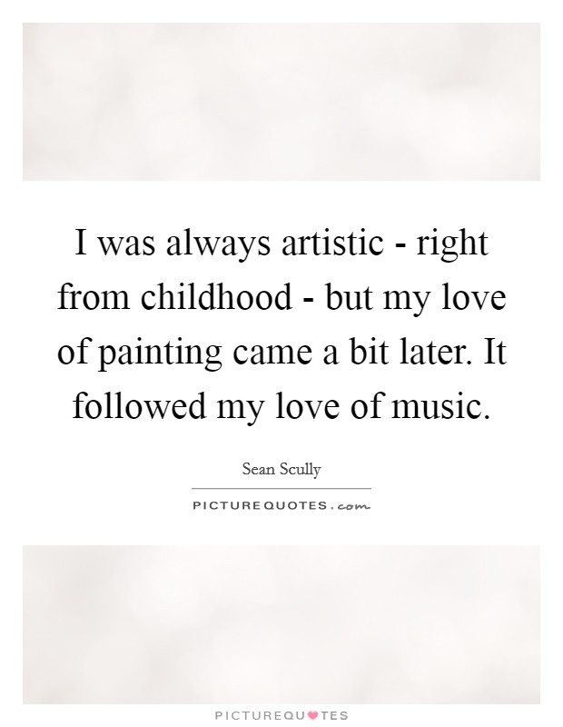 I was always artistic - right from childhood - but my love of painting came a bit later. It followed my love of music Picture Quote #1