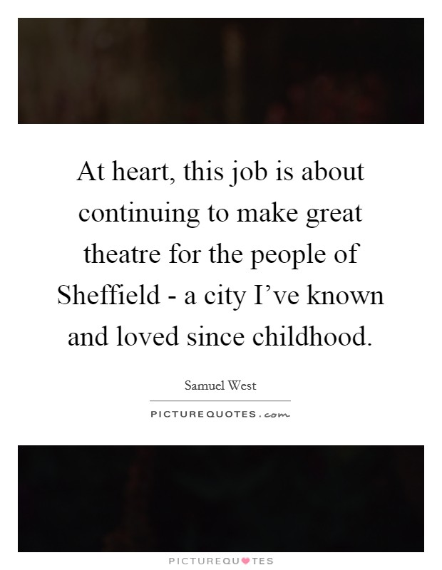 At heart, this job is about continuing to make great theatre for the people of Sheffield - a city I've known and loved since childhood Picture Quote #1