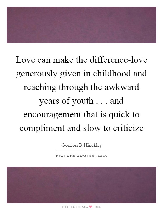 Love can make the difference-love generously given in childhood and reaching through the awkward years of youth . . . and encouragement that is quick to compliment and slow to criticize Picture Quote #1