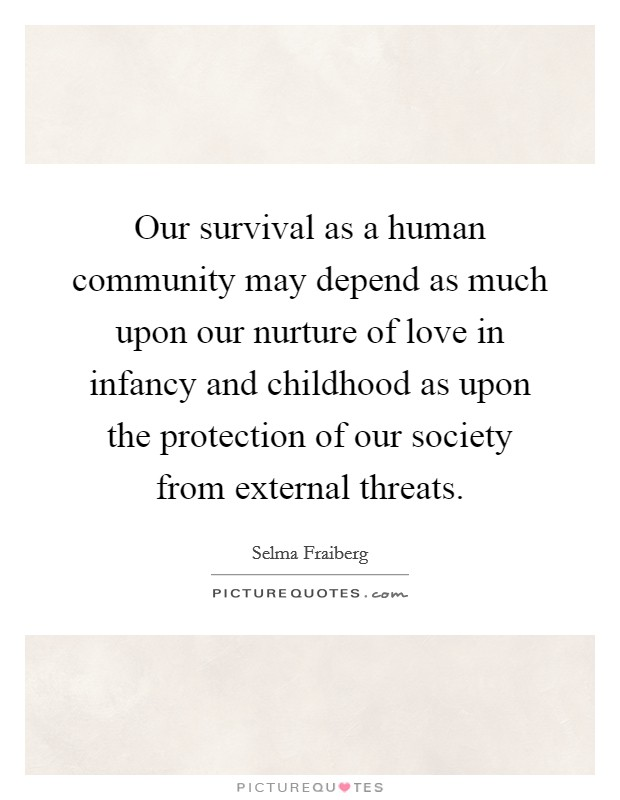 Our survival as a human community may depend as much upon our nurture of love in infancy and childhood as upon the protection of our society from external threats Picture Quote #1