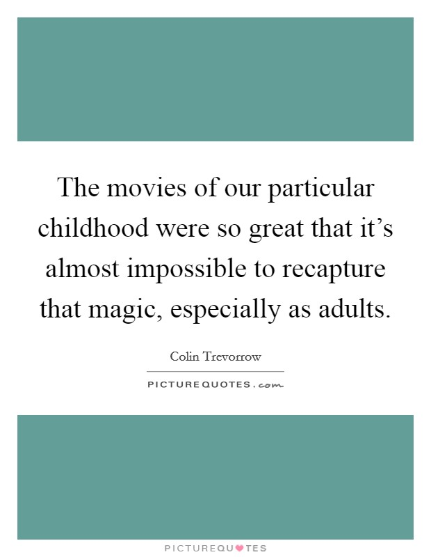 The movies of our particular childhood were so great that it's almost impossible to recapture that magic, especially as adults Picture Quote #1