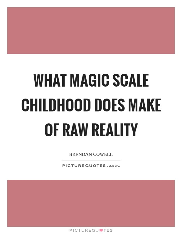 What magic scale childhood does make of raw reality Picture Quote #1