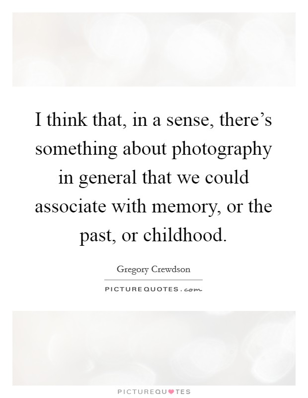 I think that, in a sense, there's something about photography in general that we could associate with memory, or the past, or childhood Picture Quote #1