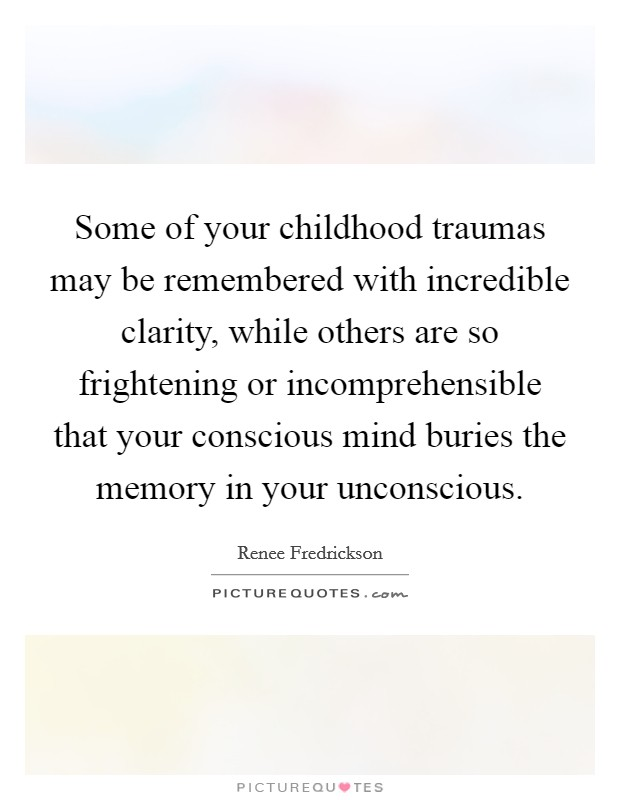 Some of your childhood traumas may be remembered with incredible clarity, while others are so frightening or incomprehensible that your conscious mind buries the memory in your unconscious Picture Quote #1