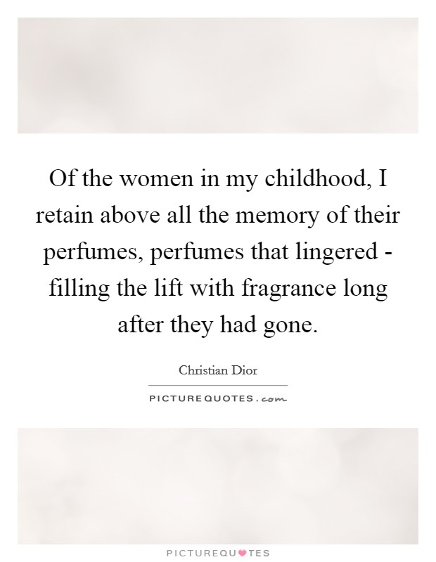 Of the women in my childhood, I retain above all the memory of their perfumes, perfumes that lingered - filling the lift with fragrance long after they had gone Picture Quote #1