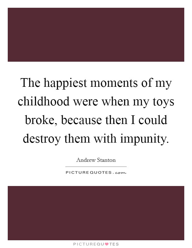 The happiest moments of my childhood were when my toys broke, because then I could destroy them with impunity Picture Quote #1