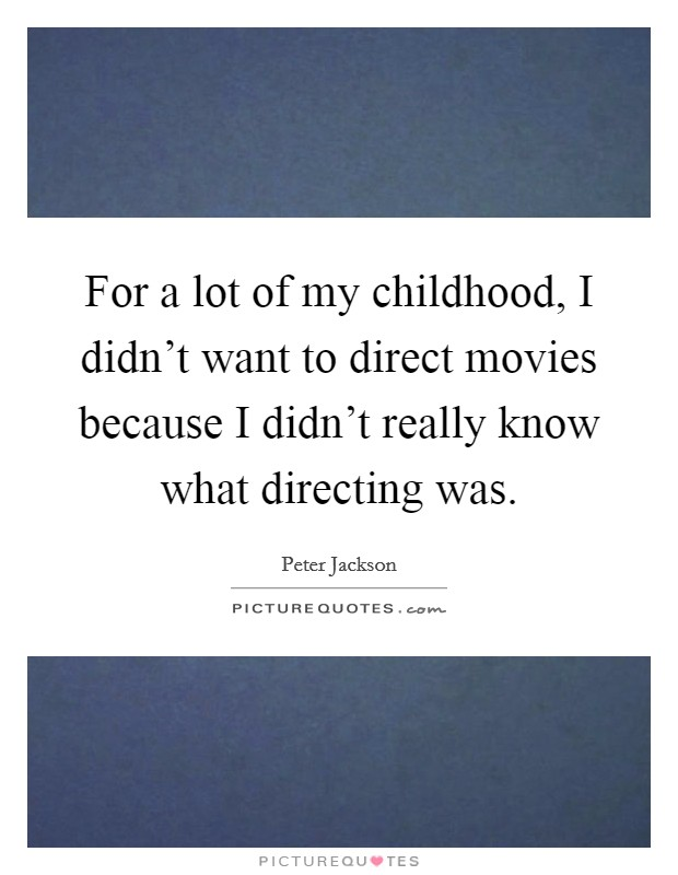 For a lot of my childhood, I didn't want to direct movies because I didn't really know what directing was Picture Quote #1