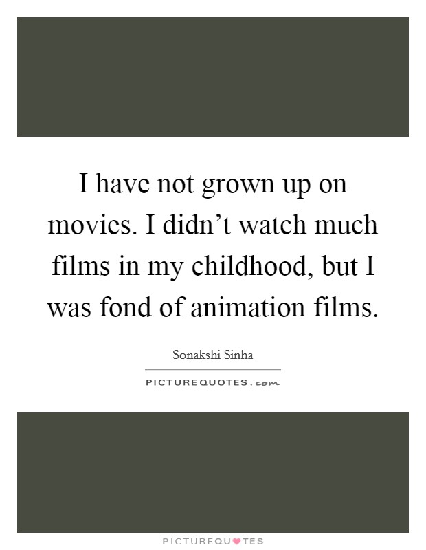 I have not grown up on movies. I didn't watch much films in my childhood, but I was fond of animation films Picture Quote #1