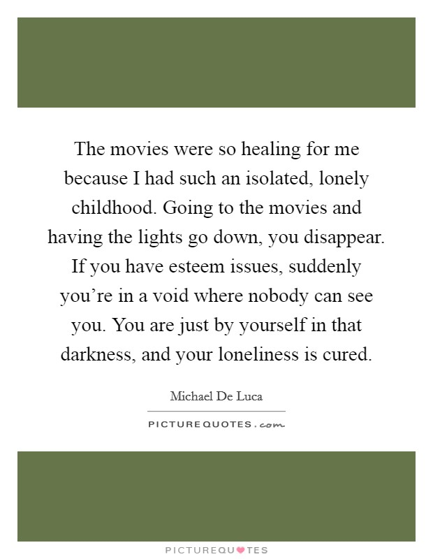 The movies were so healing for me because I had such an isolated, lonely childhood. Going to the movies and having the lights go down, you disappear. If you have esteem issues, suddenly you're in a void where nobody can see you. You are just by yourself in that darkness, and your loneliness is cured Picture Quote #1