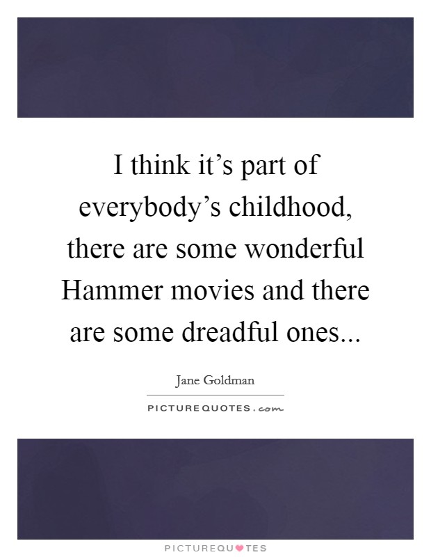 I think it's part of everybody's childhood, there are some wonderful Hammer movies and there are some dreadful ones Picture Quote #1