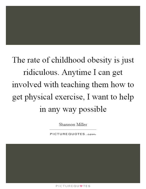 The rate of childhood obesity is just ridiculous. Anytime I can get involved with teaching them how to get physical exercise, I want to help in any way possible Picture Quote #1