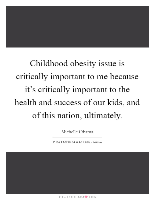 Childhood obesity issue is critically important to me because it's critically important to the health and success of our kids, and of this nation, ultimately Picture Quote #1