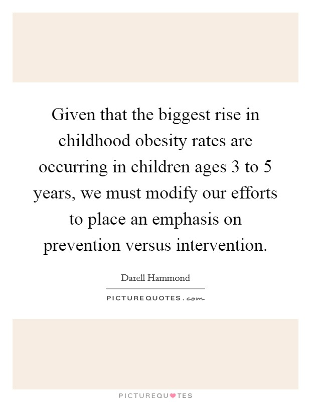 Given that the biggest rise in childhood obesity rates are occurring in children ages 3 to 5 years, we must modify our efforts to place an emphasis on prevention versus intervention Picture Quote #1
