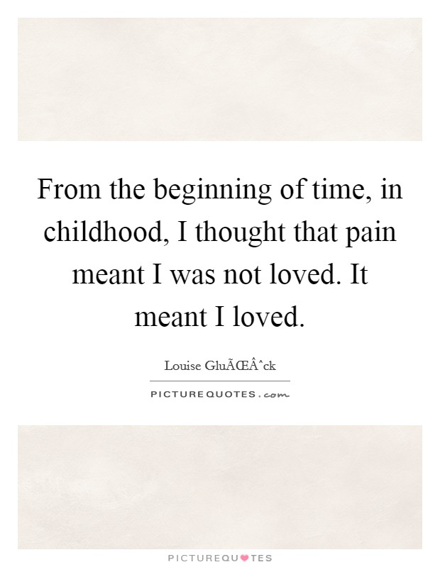 From the beginning of time, in childhood, I thought that pain meant I was not loved. It meant I loved Picture Quote #1