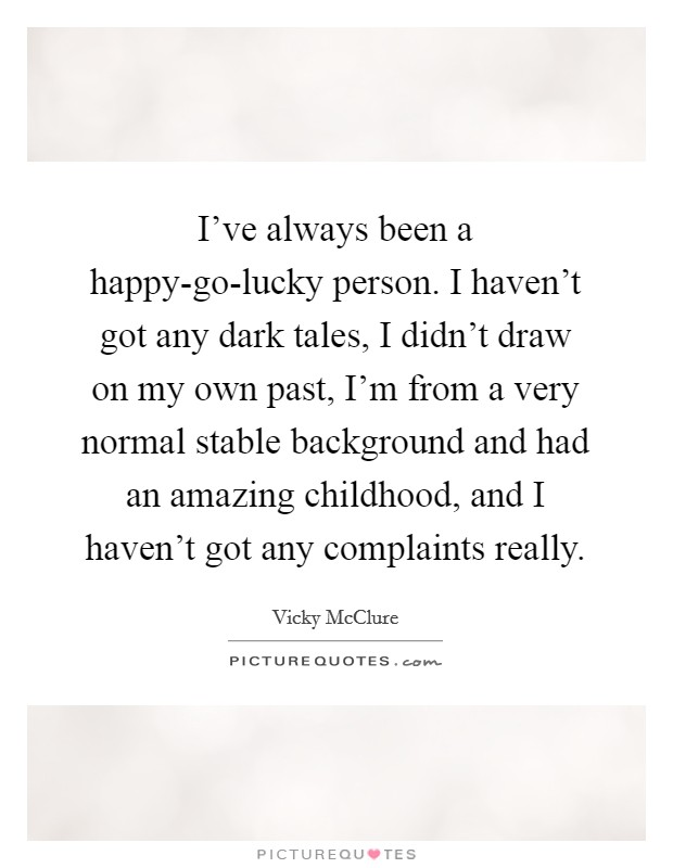 I've always been a happy-go-lucky person. I haven't got any dark tales, I didn't draw on my own past, I'm from a very normal stable background and had an amazing childhood, and I haven't got any complaints really Picture Quote #1