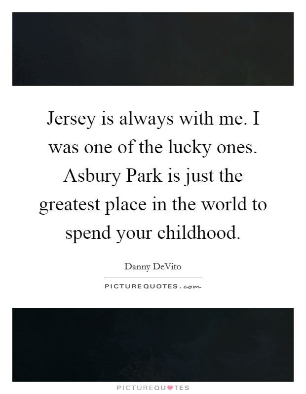 Jersey is always with me. I was one of the lucky ones. Asbury Park is just the greatest place in the world to spend your childhood Picture Quote #1