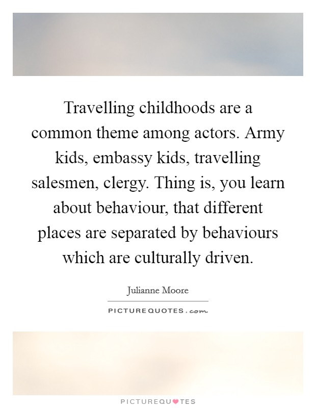 Travelling childhoods are a common theme among actors. Army kids, embassy kids, travelling salesmen, clergy. Thing is, you learn about behaviour, that different places are separated by behaviours which are culturally driven Picture Quote #1