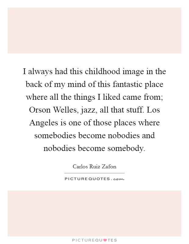 I always had this childhood image in the back of my mind of this fantastic place where all the things I liked came from; Orson Welles, jazz, all that stuff. Los Angeles is one of those places where somebodies become nobodies and nobodies become somebody Picture Quote #1