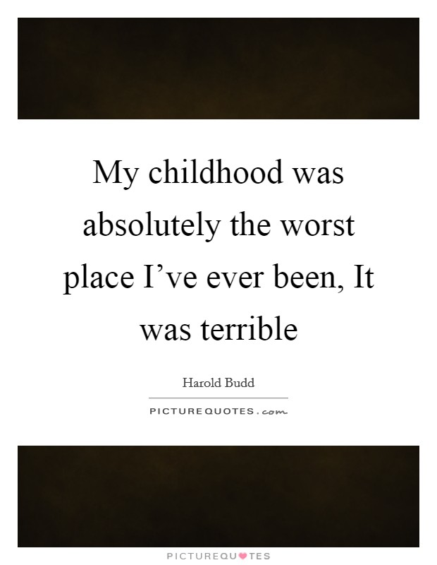 My childhood was absolutely the worst place I've ever been, It was terrible Picture Quote #1