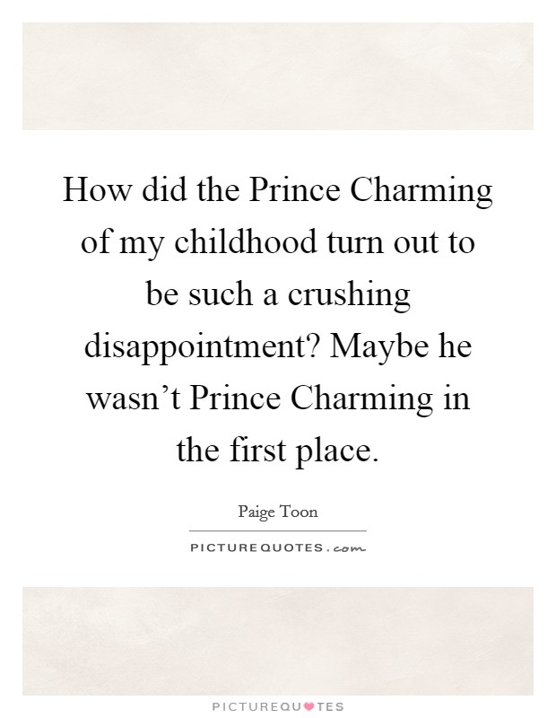 How did the Prince Charming of my childhood turn out to be such a crushing disappointment? Maybe he wasn't Prince Charming in the first place Picture Quote #1