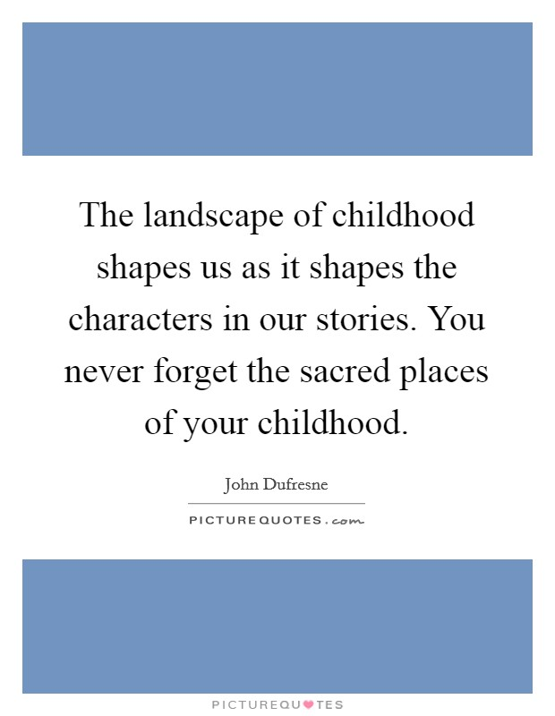 The landscape of childhood shapes us as it shapes the characters in our stories. You never forget the sacred places of your childhood Picture Quote #1