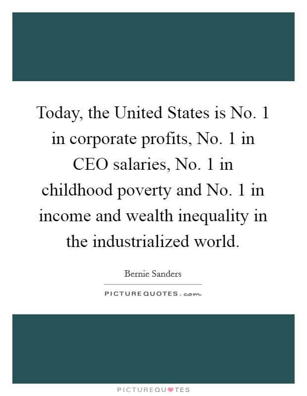 Today, the United States is No. 1 in corporate profits, No. 1 in CEO salaries, No. 1 in childhood poverty and No. 1 in income and wealth inequality in the industrialized world Picture Quote #1