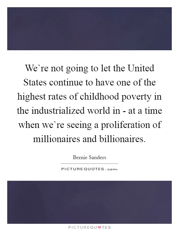 We`re not going to let the United States continue to have one of the highest rates of childhood poverty in the industrialized world in - at a time when we`re seeing a proliferation of millionaires and billionaires Picture Quote #1