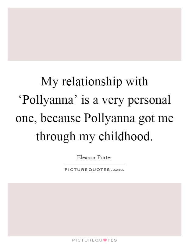 My relationship with 'Pollyanna' is a very personal one, because Pollyanna got me through my childhood Picture Quote #1