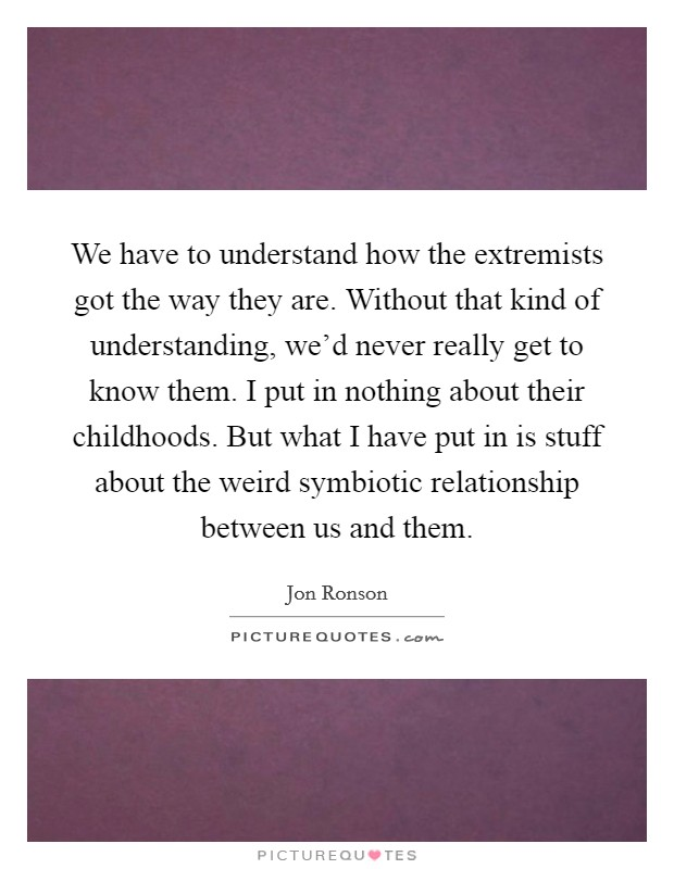 We have to understand how the extremists got the way they are. Without that kind of understanding, we'd never really get to know them. I put in nothing about their childhoods. But what I have put in is stuff about the weird symbiotic relationship between us and them Picture Quote #1