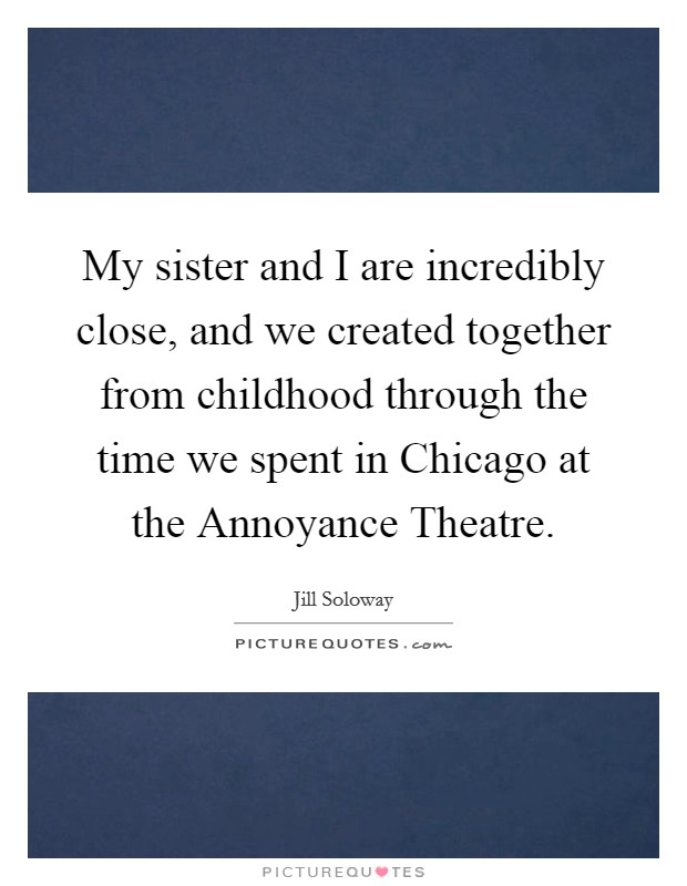 My sister and I are incredibly close, and we created together from childhood through the time we spent in Chicago at the Annoyance Theatre Picture Quote #1