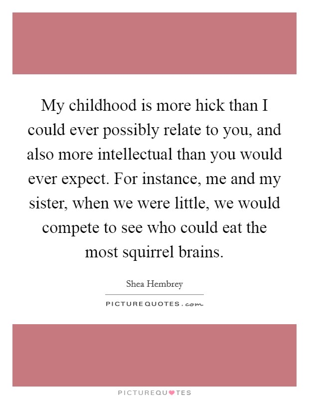 My childhood is more hick than I could ever possibly relate to you, and also more intellectual than you would ever expect. For instance, me and my sister, when we were little, we would compete to see who could eat the most squirrel brains Picture Quote #1