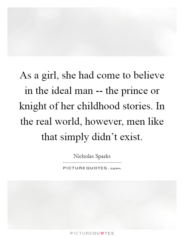 As a girl, she had come to believe in the ideal man -- the prince or knight of her childhood stories. In the real world, however, men like that simply didn't exist Picture Quote #1