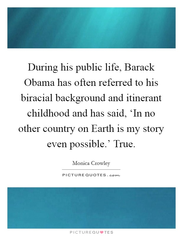 During his public life, Barack Obama has often referred to his biracial background and itinerant childhood and has said, 'In no other country on Earth is my story even possible.' True Picture Quote #1