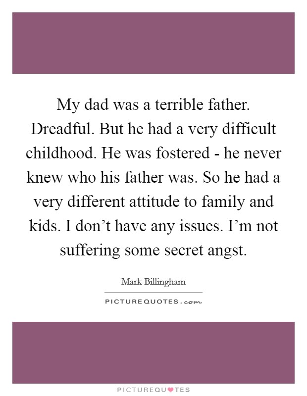 My dad was a terrible father. Dreadful. But he had a very difficult childhood. He was fostered - he never knew who his father was. So he had a very different attitude to family and kids. I don't have any issues. I'm not suffering some secret angst Picture Quote #1