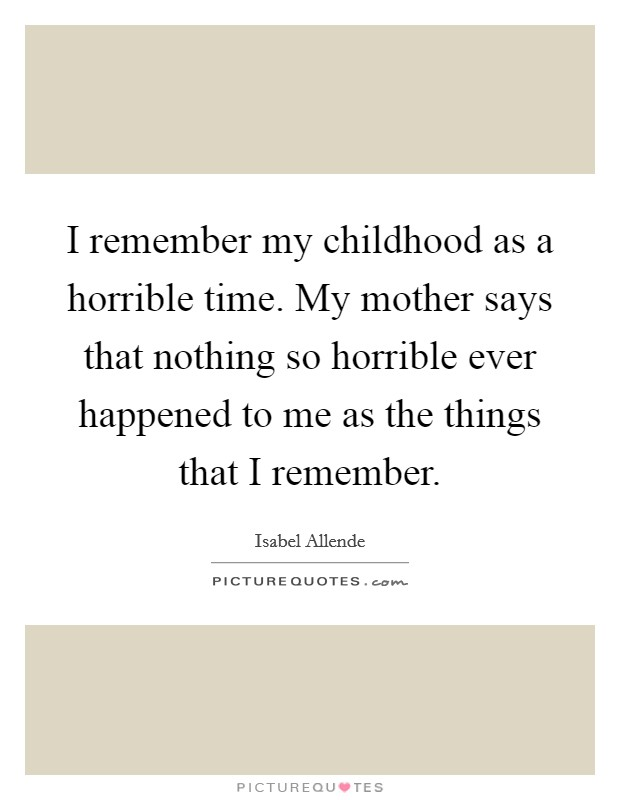 I remember my childhood as a horrible time. My mother says that nothing so horrible ever happened to me as the things that I remember Picture Quote #1
