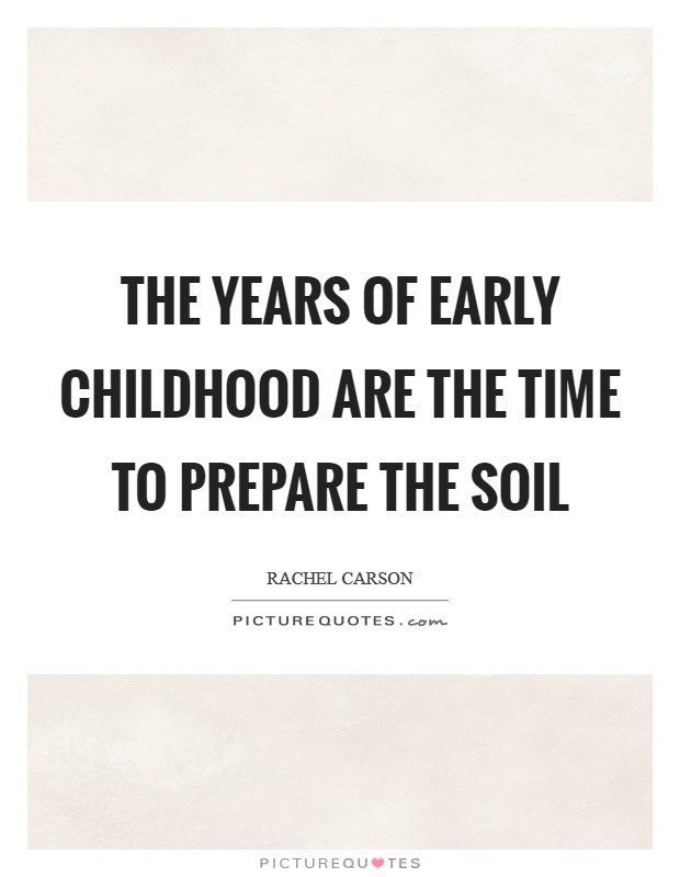The years of early childhood are the time to prepare the soil Picture Quote #1