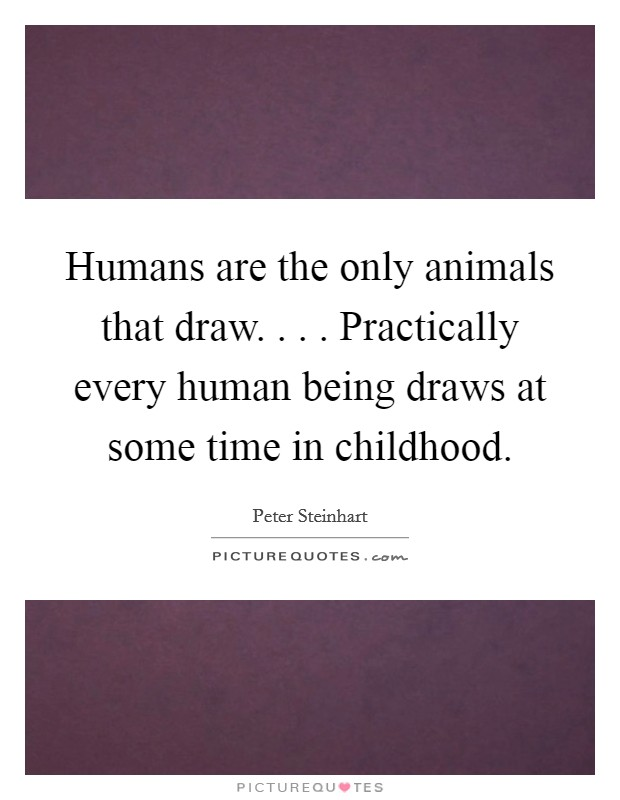 Humans are the only animals that draw. . . . Practically every human being draws at some time in childhood Picture Quote #1