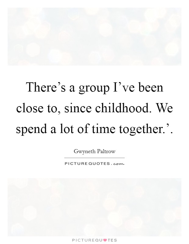 There's a group I've been close to, since childhood. We spend a lot of time together.' Picture Quote #1