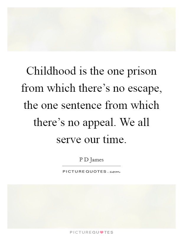 Childhood is the one prison from which there's no escape, the one sentence from which there's no appeal. We all serve our time Picture Quote #1