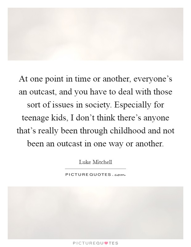 At one point in time or another, everyone's an outcast, and you have to deal with those sort of issues in society. Especially for teenage kids, I don't think there's anyone that's really been through childhood and not been an outcast in one way or another Picture Quote #1