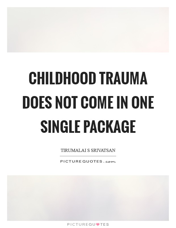 Childhood trauma does not come in one single package Picture Quote #1