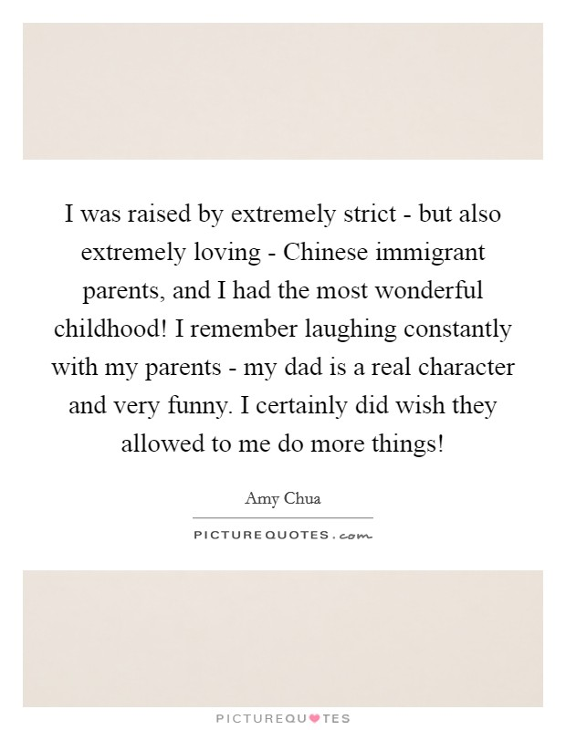 I was raised by extremely strict - but also extremely loving - Chinese immigrant parents, and I had the most wonderful childhood! I remember laughing constantly with my parents - my dad is a real character and very funny. I certainly did wish they allowed to me do more things! Picture Quote #1