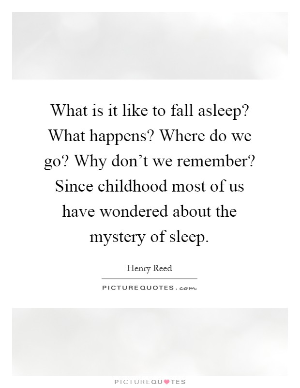 What is it like to fall asleep? What happens? Where do we go? Why don't we remember? Since childhood most of us have wondered about the mystery of sleep Picture Quote #1