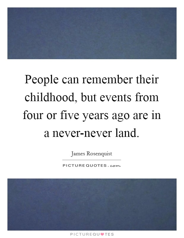 People can remember their childhood, but events from four or five years ago are in a never-never land Picture Quote #1