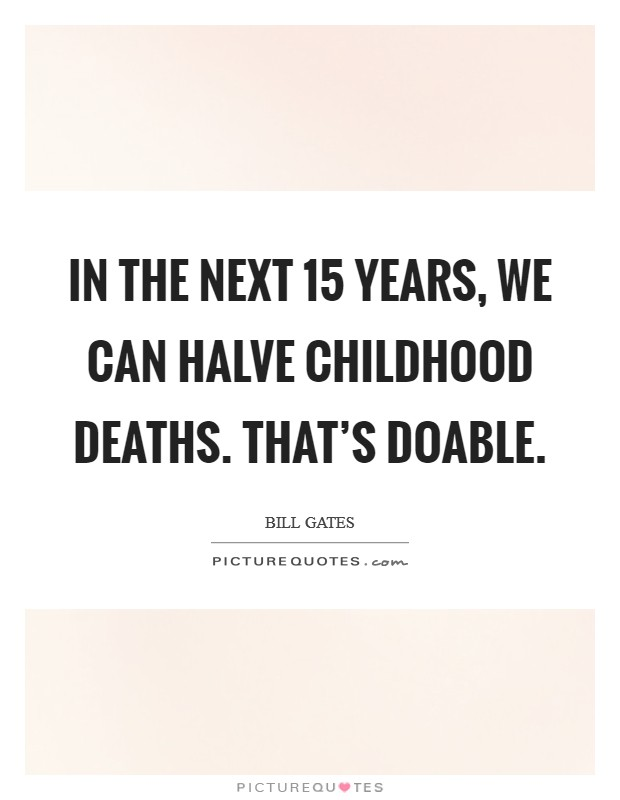 In the next 15 years, we can halve childhood deaths. That's doable Picture Quote #1