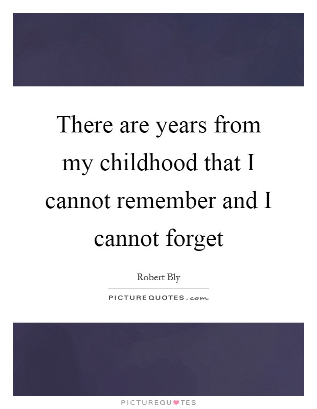 There are years from my childhood that I cannot remember and I cannot forget Picture Quote #1