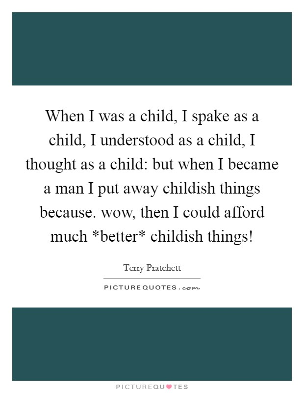 When I was a child, I spake as a child, I understood as a child, I thought as a child: but when I became a man I put away childish things because. wow, then I could afford much *better* childish things! Picture Quote #1