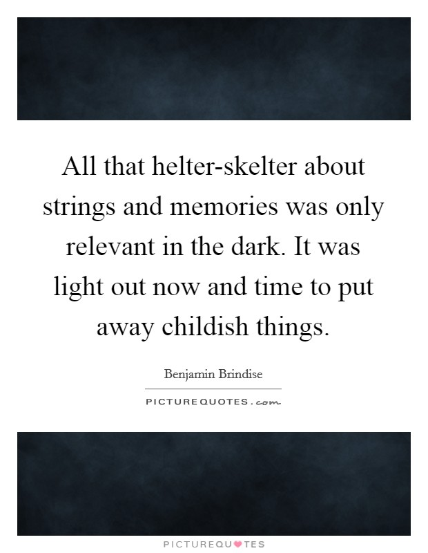 All that helter-skelter about strings and memories was only relevant in the dark. It was light out now and time to put away childish things Picture Quote #1