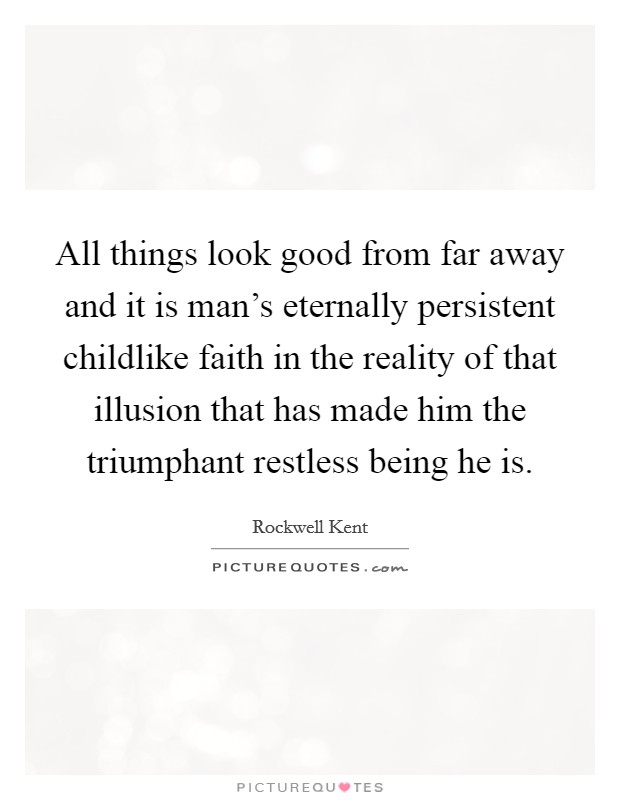 All things look good from far away and it is man's eternally persistent childlike faith in the reality of that illusion that has made him the triumphant restless being he is Picture Quote #1