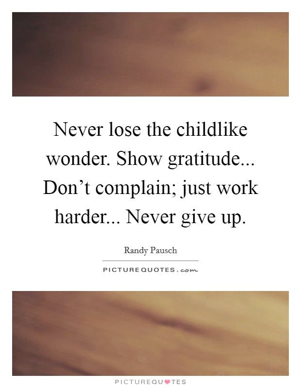 Never lose the childlike wonder. Show gratitude... Don't complain; just work harder... Never give up Picture Quote #1